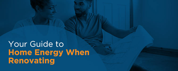 Your Guide to Home Energy When Renovating
