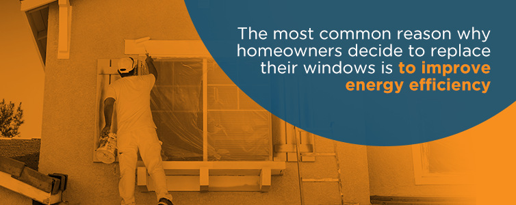 The most common reason why homeowners replace their windows is to improve energy efficiency