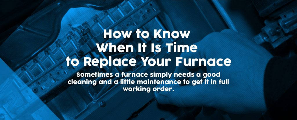 how to know when it's time to replace your furnace